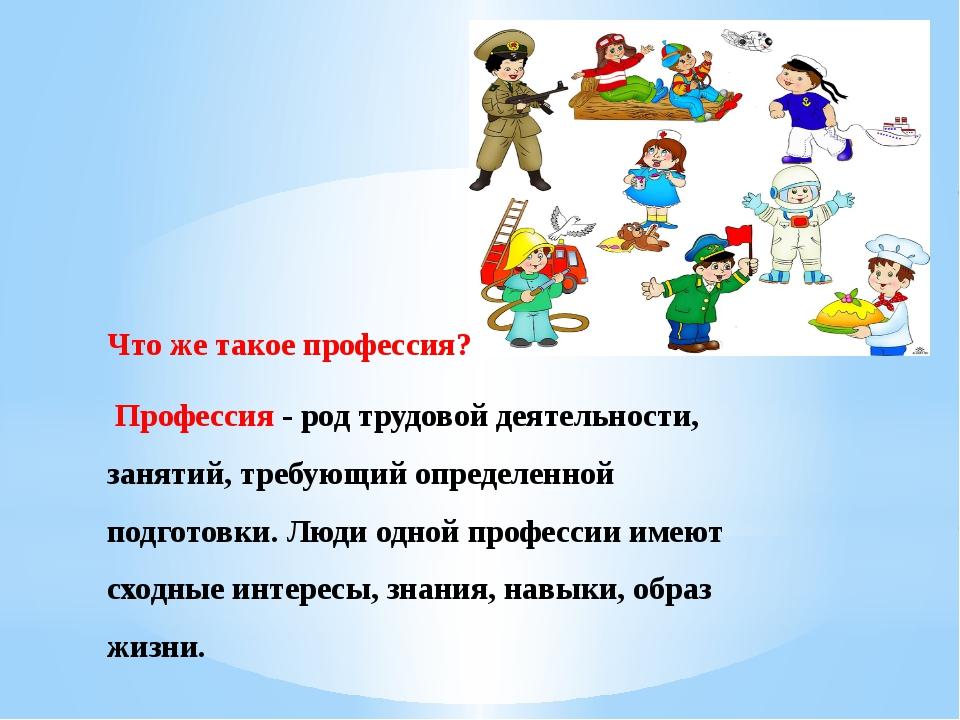 Что же такое профессия? Профессия - род трудовой деятельности, занятий, требу...