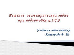 Решение геометрических задач при подготовке к ОГЭ Учитель математики Кажарова