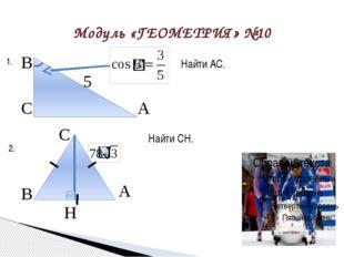 Модуль «ГЕОМЕТРИЯ» №10 Найти АС. В С А 5 1. Найти CH. В А H С 2.