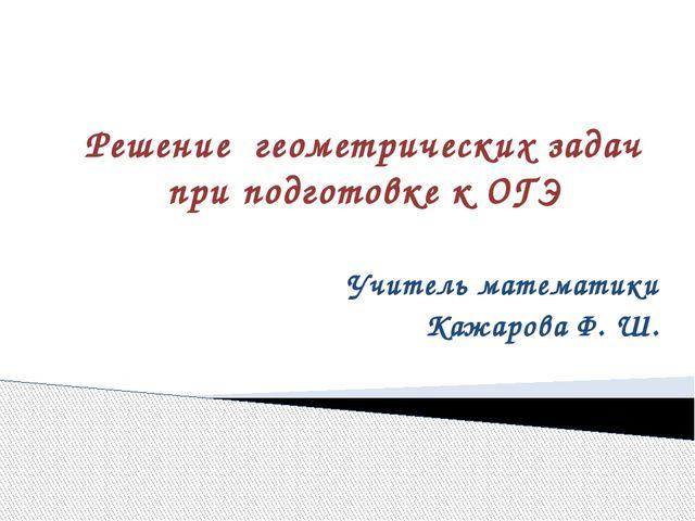 Решение геометрических задач при подготовке к ОГЭ Учитель математики Кажарова...