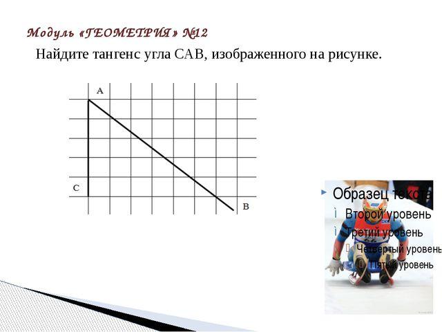 Модуль «ГЕОМЕТРИЯ» №12 Найдите тангенс угла САВ, изображенного на рисунке.