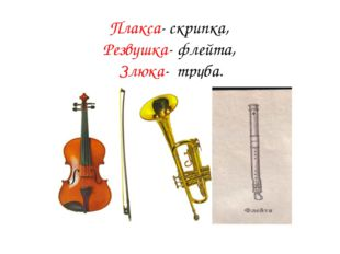 Плакса- скрипка, Резвушка- флейта, Злюка- труба.