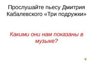 Прослушайте пьесу Дмитрия Кабалевского «Три подружки» Какими они нам показаны