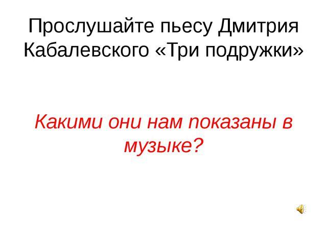 Прослушайте пьесу Дмитрия Кабалевского «Три подружки» Какими они нам показаны...