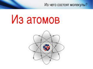 Из чего состоят молекулы? Из атомов