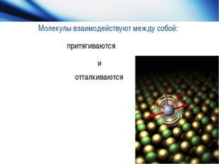 Молекулы взаимодействуют между собой: притягиваются и отталкиваются и отталки