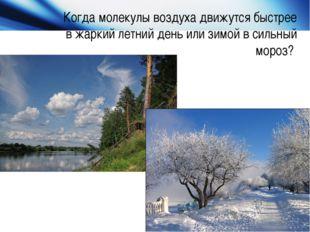 Когда молекулы воздуха движутся быстрее в жаркий летний день или зимой в силь