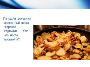 Из кухни доносится аппетитный запах жареной картошки…. Как это могло произой