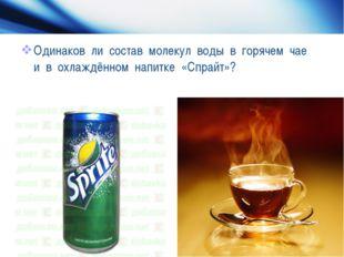 Одинаков ли состав молекул воды в горячем чае и в охлаждённом напитке «Спрайт»?
