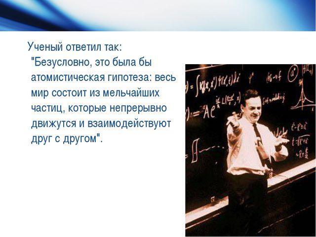 """Ученый ответил так: """"Безусловно, это была бы атомистическая гипотеза: весь м..."""