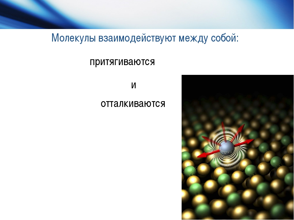 Молекулы взаимодействуют между собой: притягиваются и отталкиваются и отталки...
