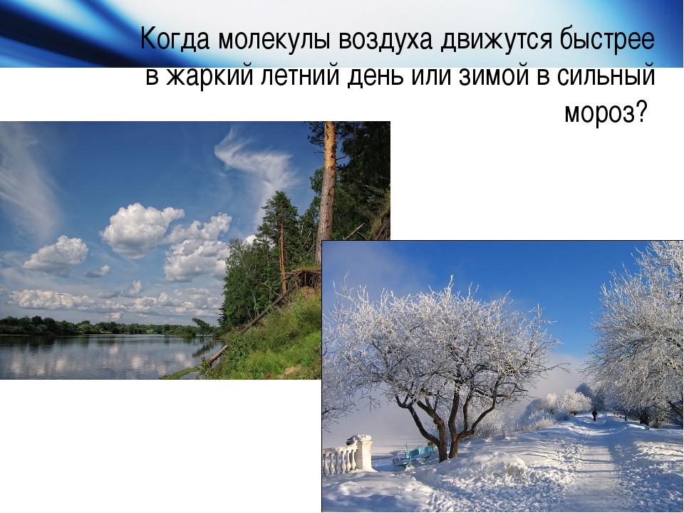 Когда молекулы воздуха движутся быстрее в жаркий летний день или зимой в силь...