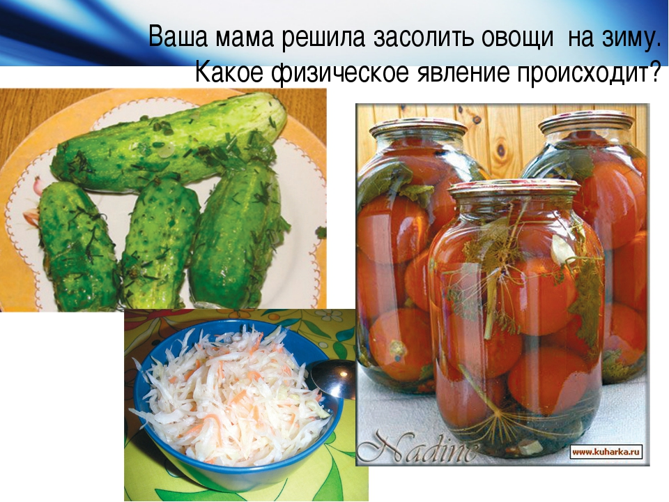 Ваша мама решила засолить овощи на зиму. Какое физическое явление происходит?