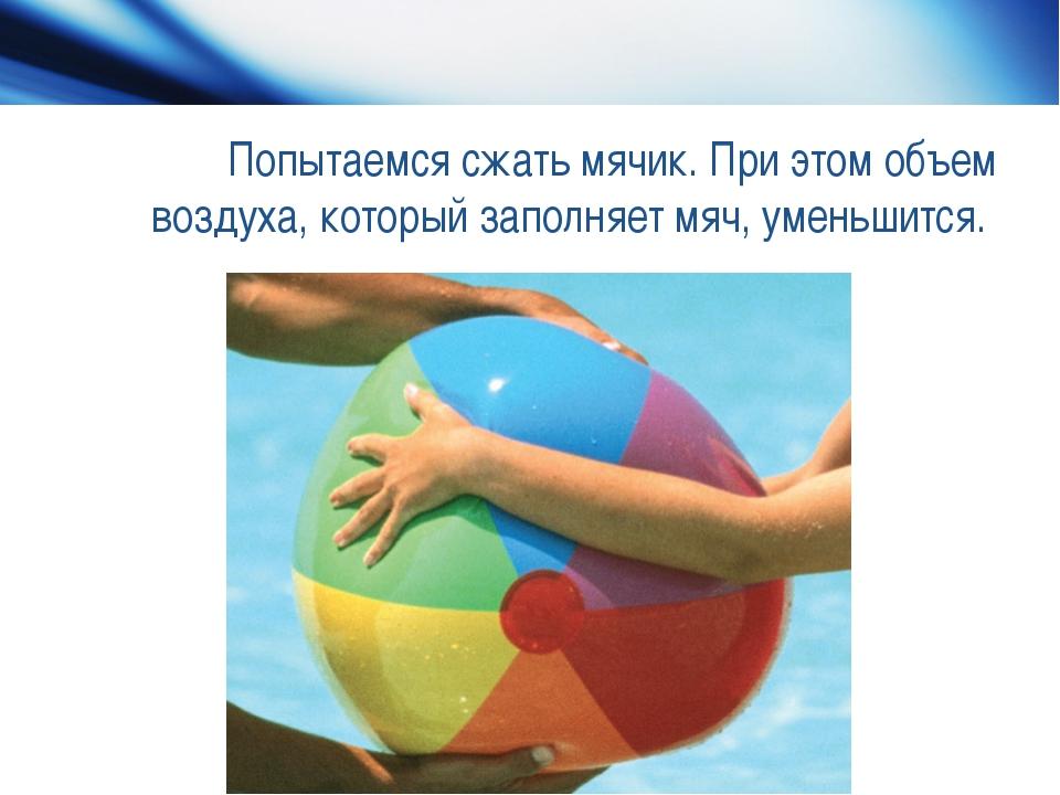 Попытаемся сжать мячик. При этом объем воздуха, который заполняет мяч, уменьш...