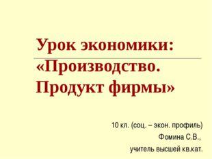 Урок экономики: «Производство. Продукт фирмы» 10 кл. (соц. – экон. профиль) Ф