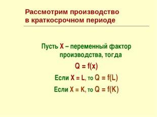 Рассмотрим производство в краткосрочном периоде Пусть Х – переменный фактор п