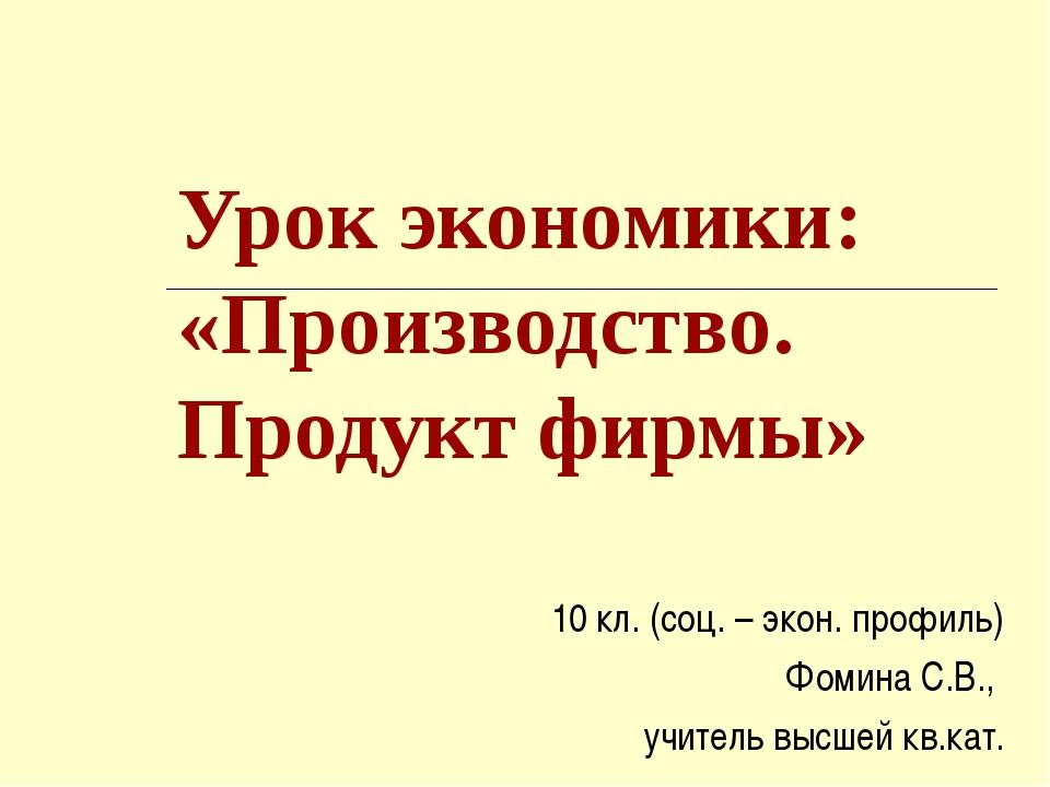 Урок экономики: «Производство. Продукт фирмы» 10 кл. (соц. – экон. профиль) Ф...