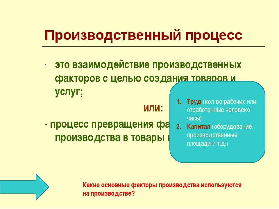 Производственный процесс это взаимодействие производственных факторов с целью...