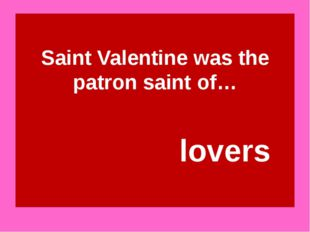 Saint Valentine was the patron saint of… lovers