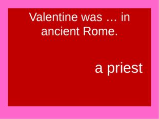Valentine was … in ancient Rome. a priest