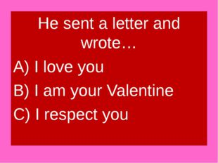 He sent a letter and wrote… A) I love you B) I am your Valentine C) I respect