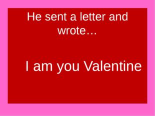 He sent a letter and wrote… I am you Valentine