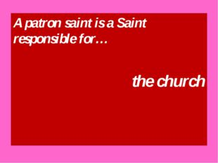 A patron saint is a Saint responsible for… the church