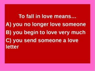 To fall in love means… A) you no longer love someone B) you begin to love ve