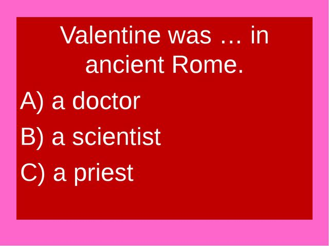 Valentine was … in ancient Rome. A) a doctor B) a scientist C) a priest