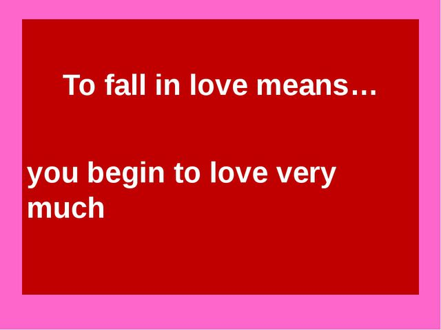 To fall in love means… you begin to love very much