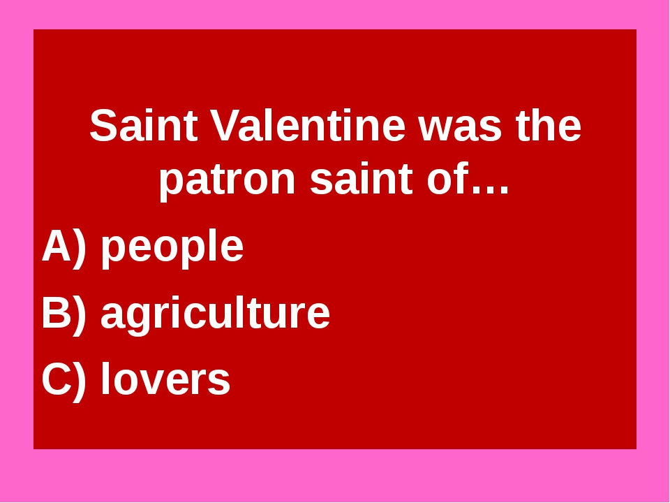 Saint Valentine was the patron saint of… A) people B) agriculture C) lovers