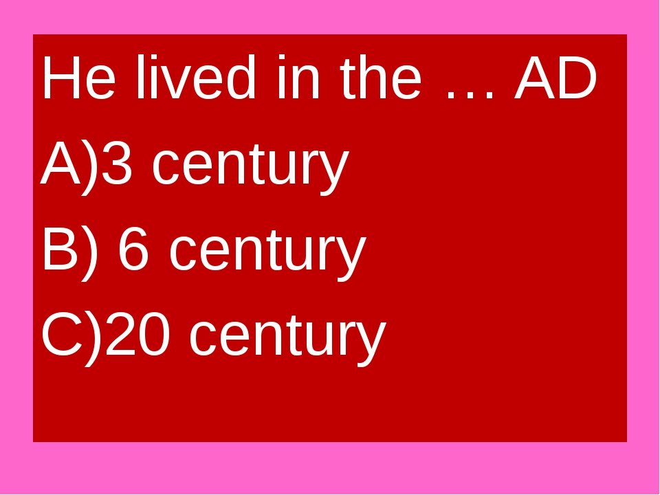 He lived in the … AD A)3 century B) 6 century C)20 century