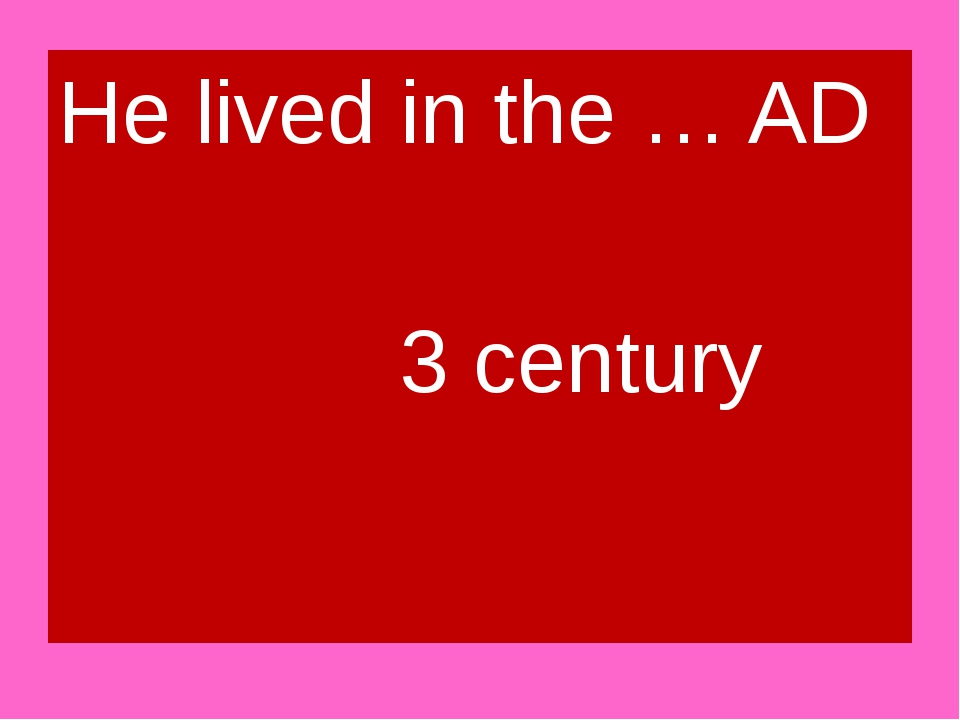 He lived in the … AD 3 century