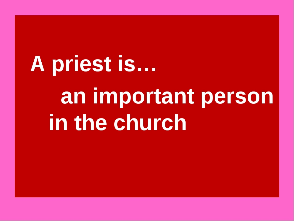 A priest is… an important person in the church