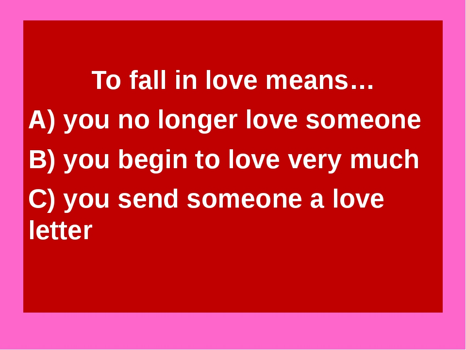 To fall in love means… A) you no longer love someone B) you begin to love ve...
