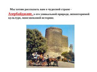 Мы хотим рассказать вам о чудесной стране - Азербайджане, о его уникальной п