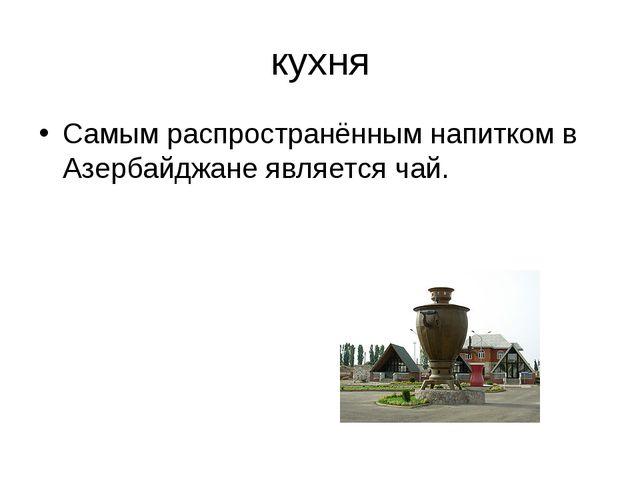 кухня Самым распространённым напитком в Азербайджане является чай.