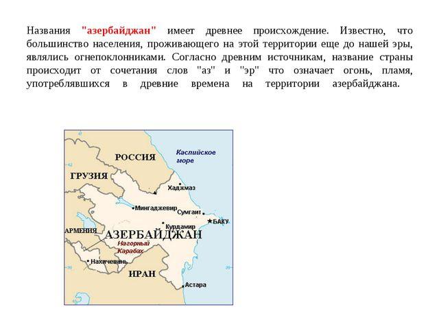 """Названия """"азербайджан"""" имеет древнее происхождение. Известно, что большинство..."""