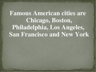 Famous American cities are Chicago, Boston, Philadelphia, Los Angeles, San Fr