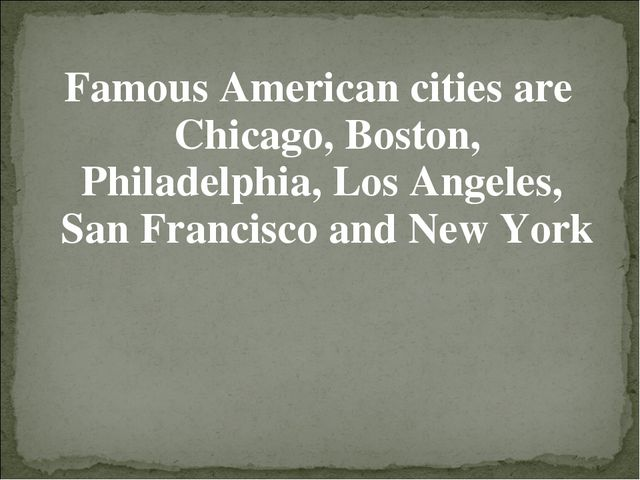 Famous American cities are Chicago, Boston, Philadelphia, Los Angeles, San Fr...