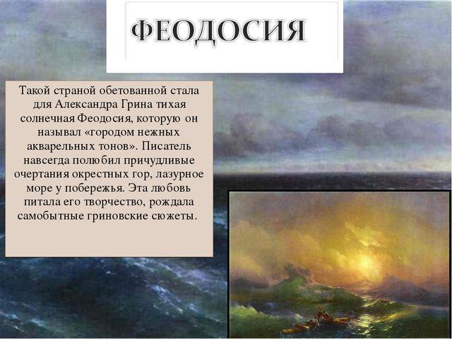 Такой страной обетованной стала для Александра Грина тихая солнечная Феодосия...