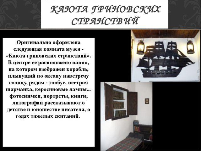 КАЮТА ГРИНОВСКИХ СТРАНСТВИЙ Оригинально оформлена следующая комната музея - «...