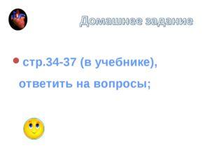 стр.34-37 (в учебнике), ответить на вопросы;