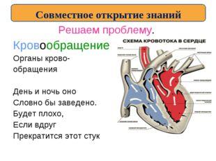 Решаем проблему. Кровообращение Органы крово- обращения День и ночь оно Словн