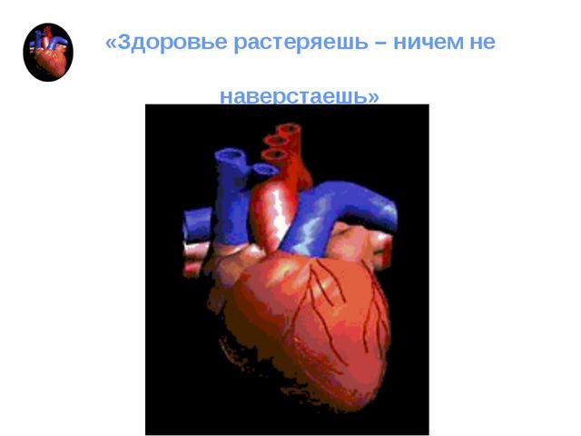«Здоровье растеряешь – ничем не наверстаешь»