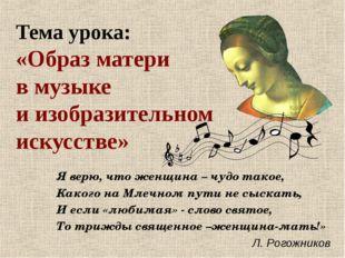 Тема урока: «Образ матери в музыке и изобразительном искусстве» Я верю, что ж