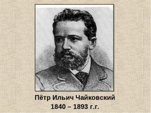 Пётр Ильич Чайковский 1840 – 1893 г.г.