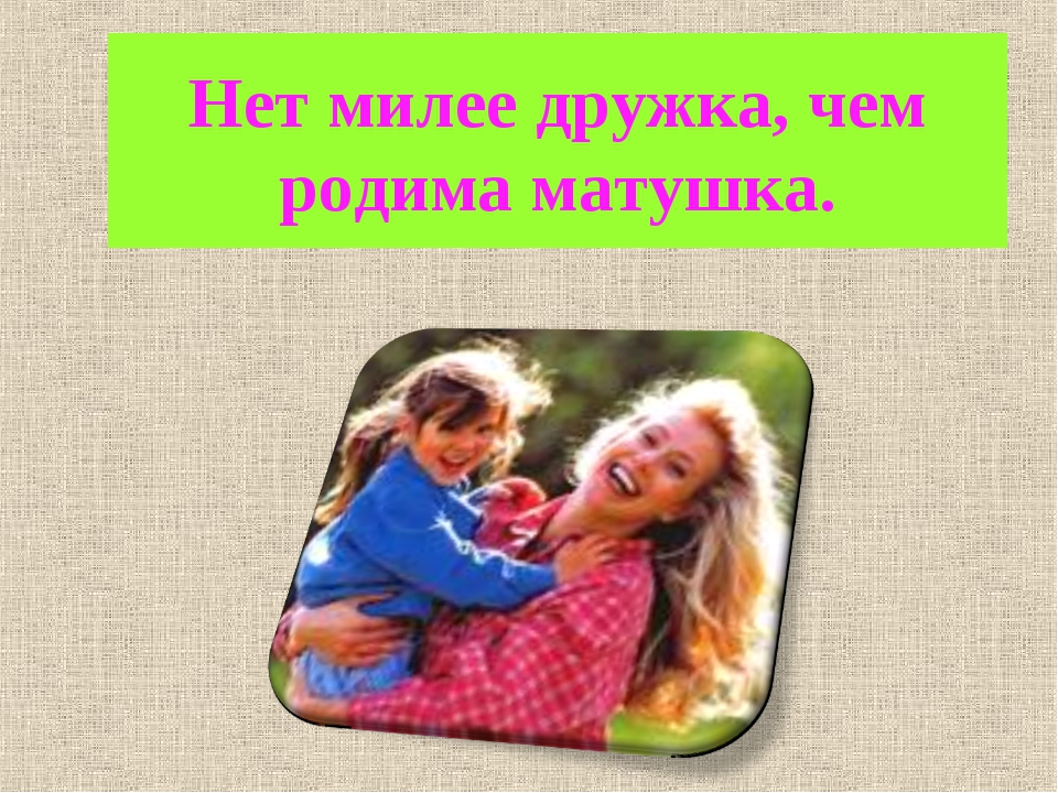 Нет милее дружка, чем родима матушка.