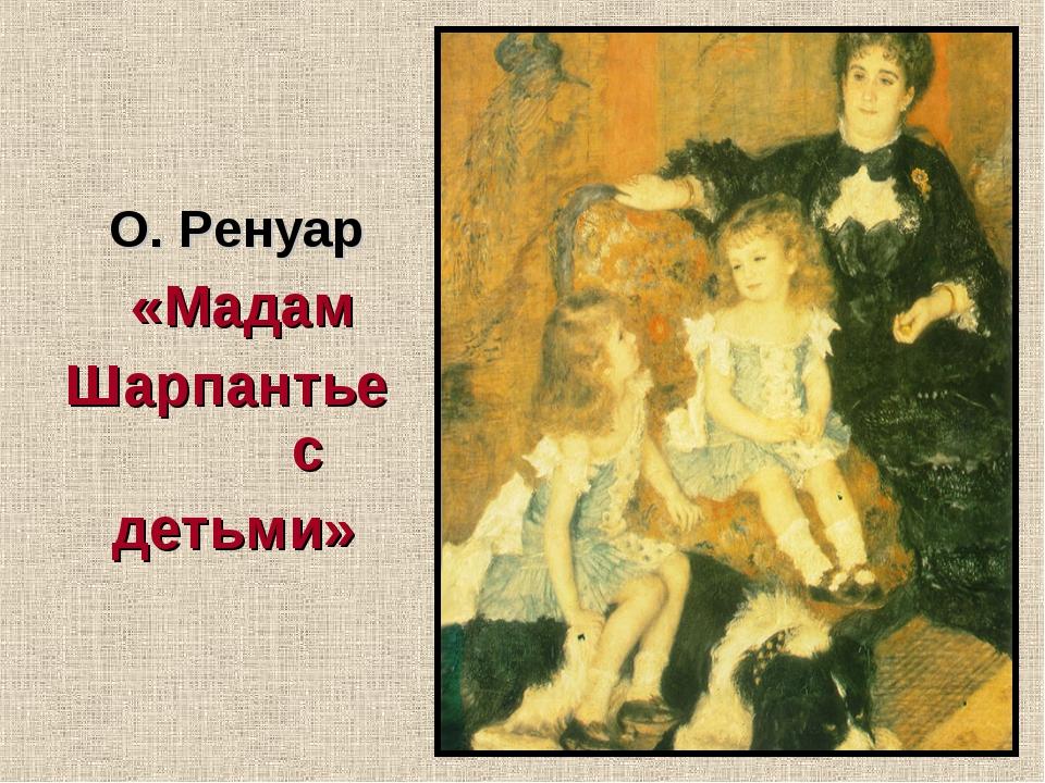 О. Ренуар «Мадам Шарпантье с детьми»