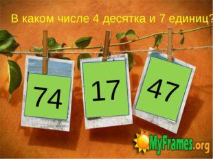 74 17 47 В каком числе 4 десятка и 7 единиц?